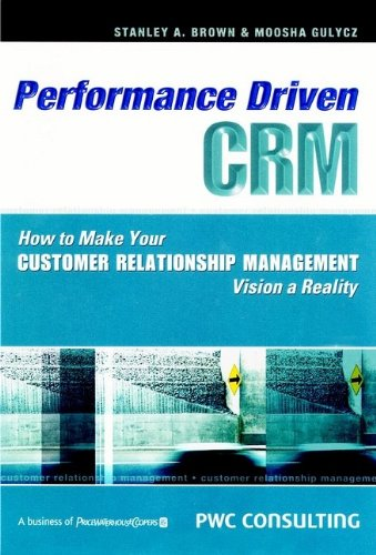 Performance Driven CRM: How to Make Your Customer Relationship Management Vision a Reality