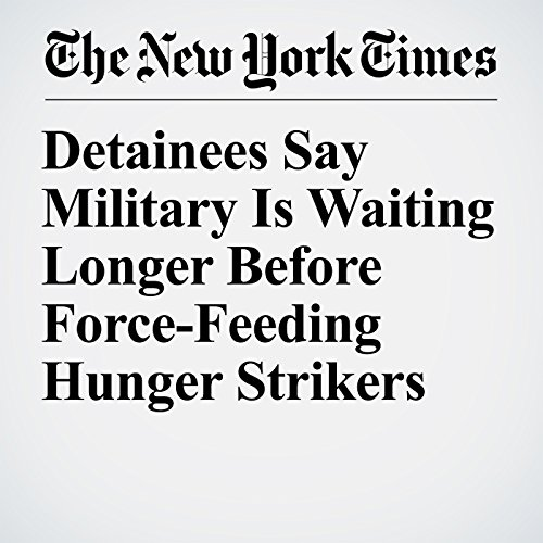 Detainees Say Military Is Waiting Longer Before Force-Feeding Hunger Strikers copertina