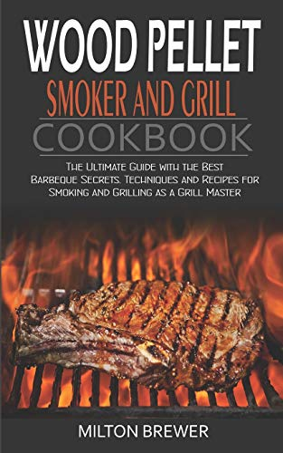 Wood Pellet Smoker and Grill Cookbook: The Ultimate Guide with the Best Barbeque Secrets. Techniques and Recipes for Smoking and Grilling as a Grill Master