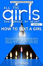 How to Text a Girl: Men's Ultimate Texting and Dating Advice Guide to Get a Woman Hooked and Fall In Love Via Online Flirty, Dirty, and Witty Messages ... Male (All The Girls That Broke My Heart)