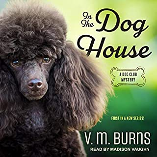 In the Dog House     A Dog Club Mystery, Book 1              By:                                                                                                                                 V.M. Burns                               Narrated by:                                                                                                                                 Madison Vaughn                      Length: 6 hrs and 17 mins     9 ratings     Overall 4.4