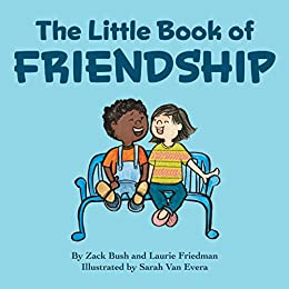 The Little Book Of Friendship: The Best Way to Make a Friend Is to Be a Friend by [Laurie Friedman, Zack  Bush]