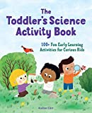 The Toddler's Science Activity Book: 100+ Fun Early Learning Activities for Curious Kids (Toddler Activity Books Book 1)