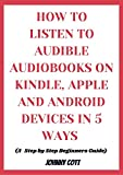 HOW TO LISTEN TO AUDIBLE AUDIOBOOKS ON KINDLE, iPHONE AND ANDROID DEVICES IN 5 WAYS : Step by Step Beginners Guide to Learn Tips, Tricks and Hacks in Seconds (how-to Book 1) (English Edition)