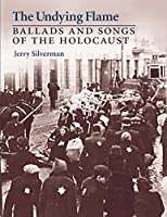 The Undying Flame: Ballads and Songs of the Holocaust