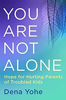 You Are Not Alone: Hope for Hurting Parents of Troubled Kids by [Dena Yohe]