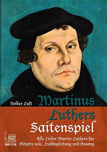 Martinus Luthers Saitenspiel.: Alle Lieder Martin Luthers für Gitarre solo, Liedbegleitung und Gesang