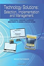 Technology Solutions: Selection, Implementation and Management: Strategically Managing Technology Investments to Ensure a ...