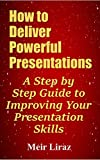 How to Deliver Powerful Presentations - A Step by Step Guide to Improving Your Presentation Skills (English Edition)