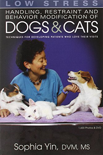 Low Stress Handling Restraint and Behavior Modification of Dogs & Cats: Techniques for Developing Patients Who Love Their Visits