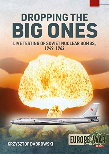 Dropping the Big Ones: Live Testing of Soviet Nuclear Bombs, 1949-1962 (Europe@War)