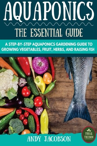 Aquaponics: The Essential Aquaponics Guide: A Step-By-Step Aquaponics Gardening Guide to Growing Vegetables