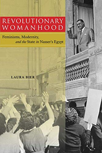 Revolutionary Womanhood: Feminisms, Modernity, and the State in Nasser's Egypt (Stanford Studies in Middle Eastern and Islamic Societies and Cultures)