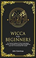 Wicca For Beginners: Your Practical Handbook of Wicca Crystal Magick. Discover The Secrets Of Crystal Spells And Rituals And Learn How To Communicate With Crystals.