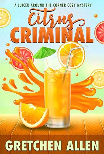 Citrus Criminal (A Juiced Around the Corner Cozy Mystery Book 2) by [Gretchen Allen]