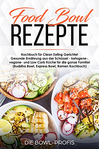Food Bowl Rezepte Kochbuch für Clean Eating Gerichte! Gesunde Ernährung aus der Schüssel - ketogene-, vegane- und Low Carb Küche für die ganze Familie! (Buddha Bowl, Express Bowl, Ramen Kochbuch)