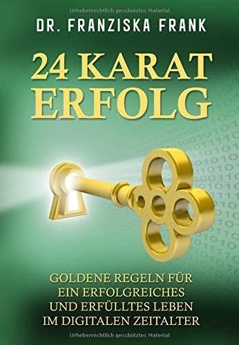24 Karat Erfolg: Goldene Regeln für ein erfolgreiches und erfülltes Leben im digitalen Zeitalter
