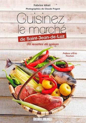 Cuisinez le marché de Saint-Jean-de-Luz : 36 recettes de saison