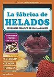 LA FÁBRICA DE HELADOS: cómo hacer todo tipo de delicias caseras