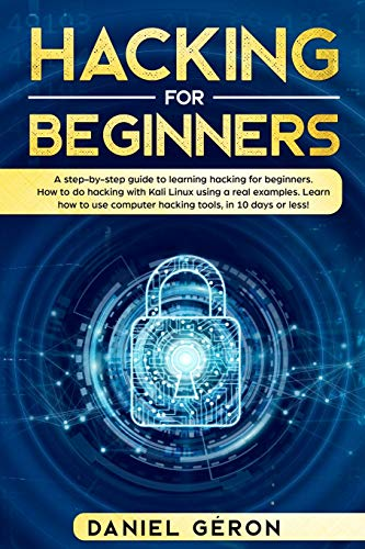 Hacking for Beginners: A Step-by-Step Guide to Learning Hacking for Beginners. How to Do Hacking with Kali Linux Using a Real Examples. Learn How to Use Computer Hacking Tools, in 10 Days or Less!