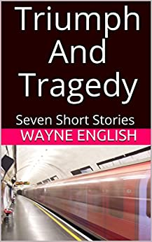 Triumph And Tragedy: Seven Short Stories by [Wayne English]