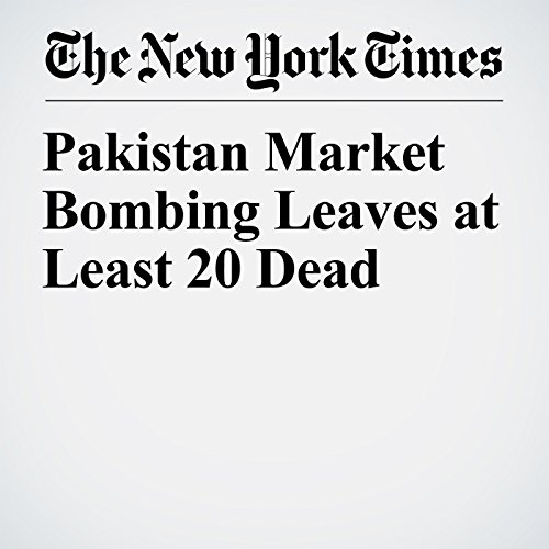 Pakistan Market Bombing Leaves at Least 20 Dead copertina