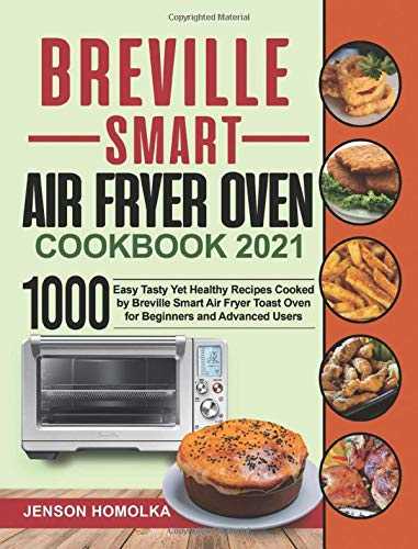 Breville Smart Air Fryer Oven Cookbook 2021: 1000 Easy Tasty Yet Healthy Recipes Cooked by Breville Smart Air Fryer Toast Oven for Beginners and Advanced Users