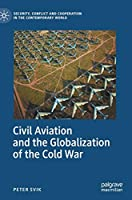 Civil Aviation and the Globalization of the Cold War (Security, Conflict and Cooperation in the Contemporary World)
