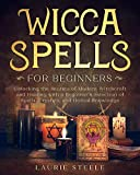 Wicca Spells for Beginners: Unlocking the Secrets of Modern Witchcraft and Healing with a Beginner's Selection of Spells, Crystals, and Herbal Knowledge