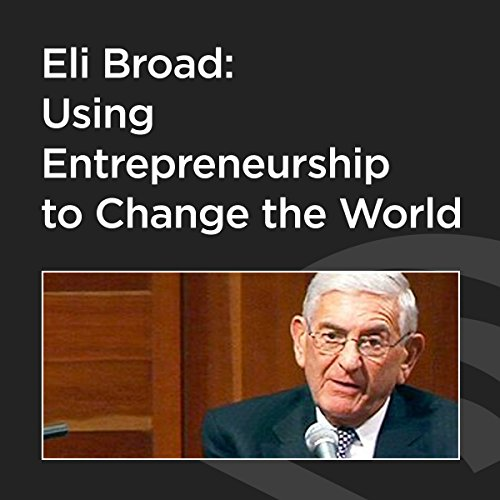 Eli Broad: Using Entrepreneurship to Change the World cover art