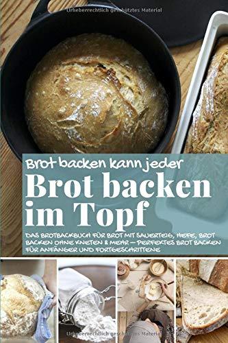 Brot backen kann jeder BROT BACKEN IM TOPF: Das Brotbackbuch für Brot mit Sauerteig, Hefe, Brot backen ohne Kneten & mehr – perfektes Brot backen für ... (Backen - die besten Rezepte, Band 43)