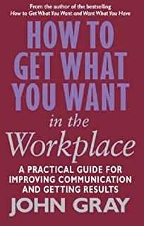 How To Get What You Want In The Workplace: How to maximise your professional potential by John Gray(2003-01-02)