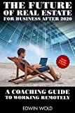 The Future of Real Estate for Business After 2020 - A Coaching Guide to Working Remotely (How to gro...