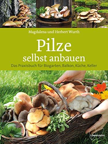 Pilze selbst anbauen: Das Praxisbuch für Biogarten, Balkon, Küche, Keller