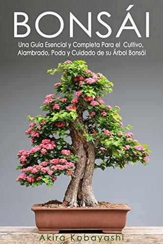 BONSÁI: Una Guía Esencial y Completa Para el Cultivo, Alambrado, Poda y Cuidado de su Árbol Bonsái (Spanish Edition)