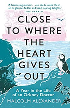 Close to Where the Heart Gives Out: A Year in the Life of an Orkney Doctor by [Malcolm Alexander]