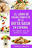 El libro de cocina completo de la dieta Dash en español / The complete Dash diet cookbook in...