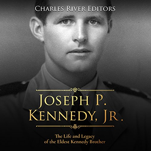 Joseph P. Kennedy, Jr.: The Life and Legacy of the Eldest Kennedy Brother audiobook cover art