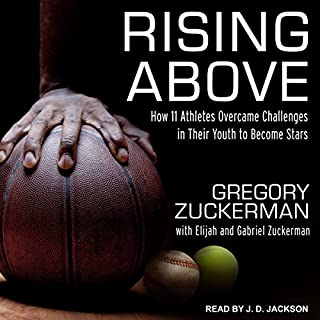 Rising Above     How 11 Athletes Overcame Challenges in Their Youth to Become Stars              Written by:                                                                                                                                 Gregory Zuckerman,                                                                                        Elijah Zuckerman,                                                                                        Gabriel Zuckerman                               Narrated by:                                                                                                                                 JD Jackson                      Length: 5 hrs and 27 mins     Not rated yet     Overall 0.0
