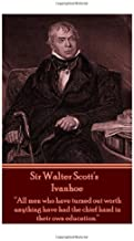 """Sir Walter Scott's Ivanhoe: """"All men who have turned out worth anything have had the chief hand in their own education."""""""