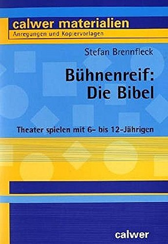 Bühnenreif: Die Bibel: Theater spielen mit 6- bis 12-Jährigen (Calwer Materialien)