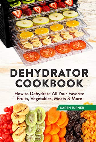 Dehydrator Cookbook: How to Dehydrate All Your Favorite Fruits, Vegetables, Meats & More
