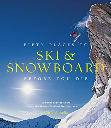 Fifty Places to Ski and Snowboard Before You Die: Downhill Experts Share the World\'s Greatest Destinations