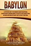 Babylon: A Captivating Guide to the Kingdom in Ancient Mesopotamia, Starting from the Akkadian Empire to the Battle of Opis Against Persia, Including Babylonian Mythology and the Legacy of Babylonia