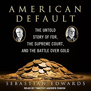 American Default     The Untold Story of FDR, the Supreme Court, and the Battle over Gold              Written by:                                                                                                                                 Sebastian Edwards                               Narrated by:                                                                                                                                 Timothy Andrés Pabon                      Length: 9 hrs and 1 min     Not rated yet     Overall 0.0