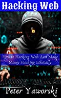 Hacking Web : How to Hacking Web And Make Money Hacking Ethically Front Cover