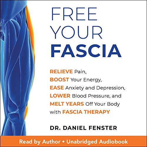 Free Your Fascia: Relieve Pain, Boost Your Energy, Ease Anxiety and Depression, Lower Blood Pressure, and Melt Years Off Your Body with Fascia Therapy