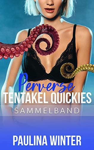 Perverse Tentakel Quickies (Monster Sex Fantasien für Erwachsene): Sammelband ab 18