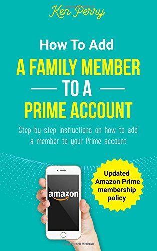 How to Add a Family Member to a Prime Account: Step-by-step instructions on how to add a family member to your Prime account (Updated Amazon Prime membership policy)