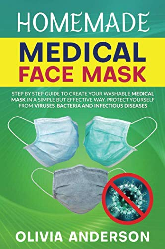 HOMEMADE MEDICAL FACE MASK: Step By Step Guide To Create Your Washable Medical Mask In A Simple But Effective Way. Protect Yourself From Viruses, Bacteria And Infectious Diseases.